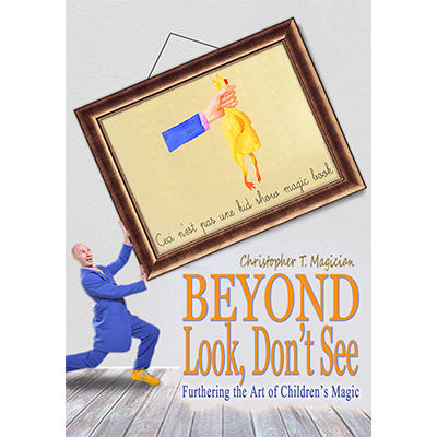 Beyond Look, Dont See: Furthering the Art of Childrens Magic - Christopher T. Magician